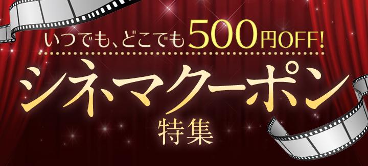 いつでも、どこでも500円OFF! シネマクーポン特集